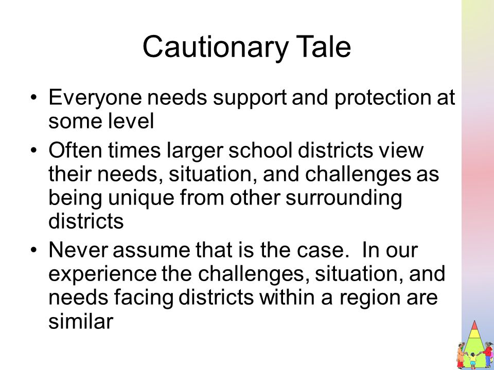 Cautionary Tale Everyone needs support and protection at some level Often times larger school districts view their needs, situation, and challenges as being unique from other surrounding districts Never assume that is the case.