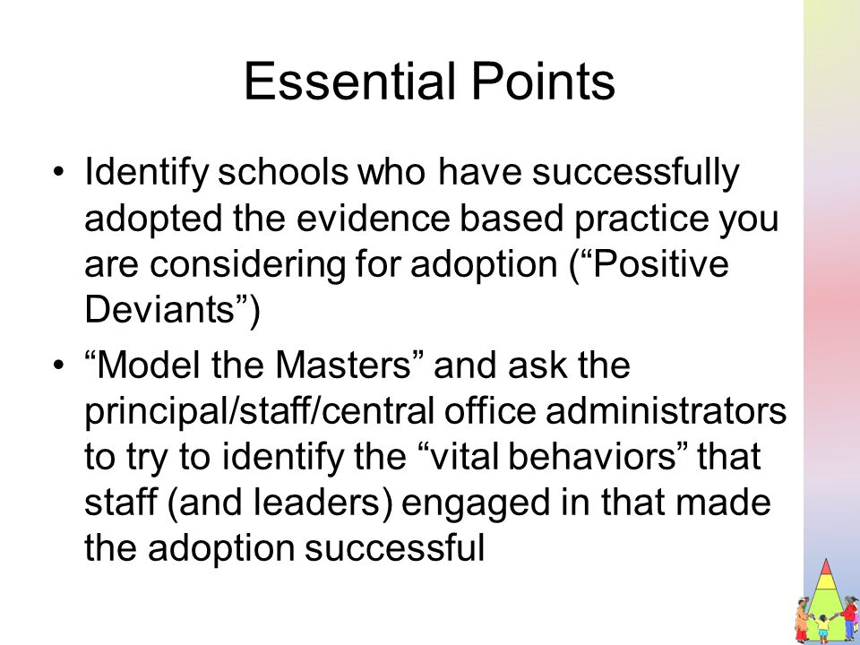 Essential Points Identify schools who have successfully adopted the evidence based practice you are considering for adoption ( Positive Deviants ) Model the Masters and ask the principal/staff/central office administrators to try to identify the vital behaviors that staff (and leaders) engaged in that made the adoption successful