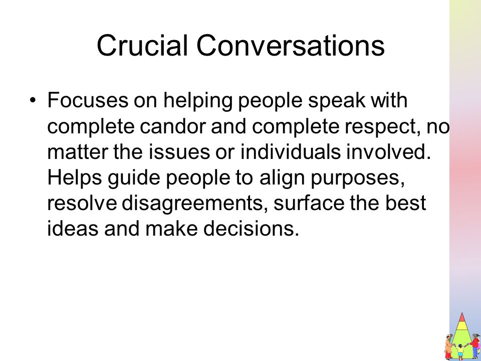 Crucial Conversations Focuses on helping people speak with complete candor and complete respect, no matter the issues or individuals involved.
