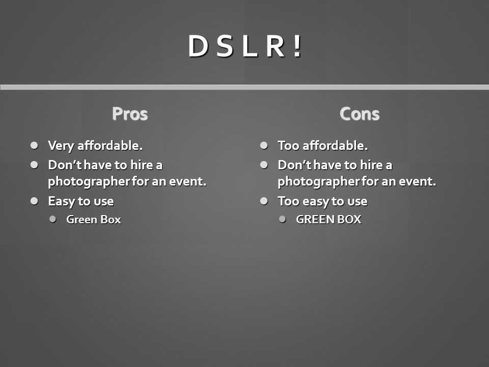 D S L R ! Pros Very affordable. Very affordable. Don't have to hire a photographer for an event. Don't have to hire a photographer for an event. Easy