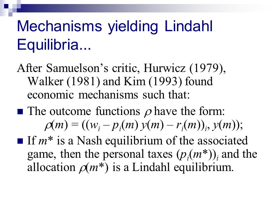 Mechanisms yielding Lindahl Equilibria … After Samuelson's critic, Hurwicz (1979), Walker (1981) and Kim (1993) found economic mechanisms such that: The outcome functions  have the form:  (m) = ((w i – p i (m) y(m) – r i (m)) i, y(m)); If m* is a Nash equilibrium of the associated game, then the personal taxes (p i (m*)) i and the allocation  (m*) is a Lindahl equilibrium.