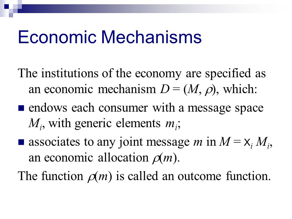 Economic Mechanisms The institutions of the economy are specified as an economic mechanism D = (M,  ), which: endows each consumer with a message space M i, with generic elements m i ; associates to any joint message m in M = X i M i, an economic allocation  (m).