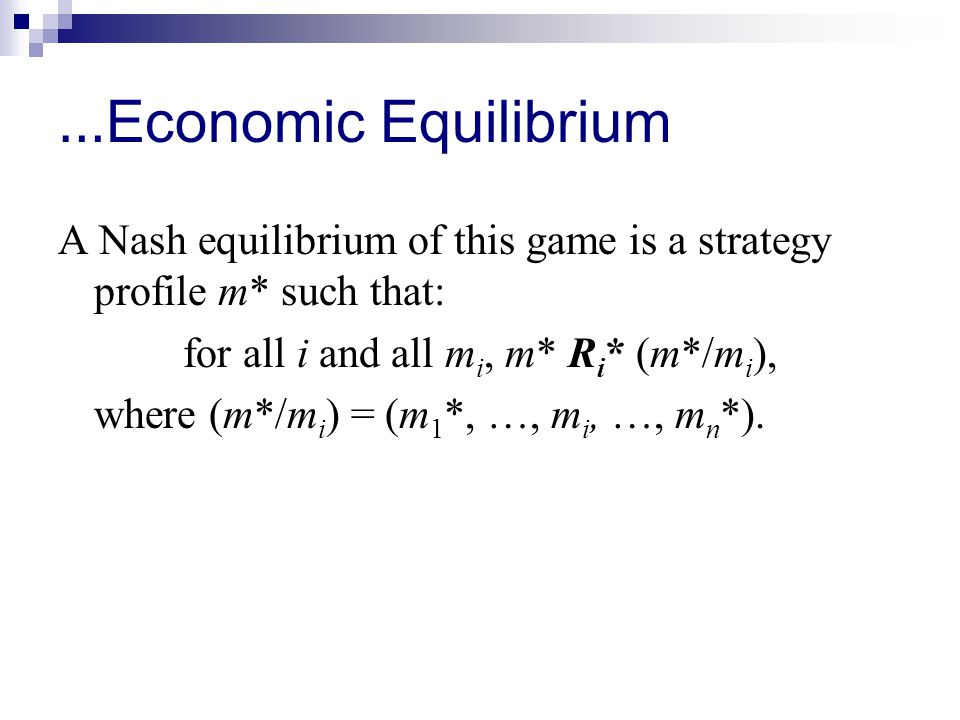 … Economic Equilibrium A Nash equilibrium of this game is a strategy profile m* such that: for all i and all m i, m* R i * (m*/m i ), where (m*/m i ) = (m 1 *, …, m i, …, m n *).