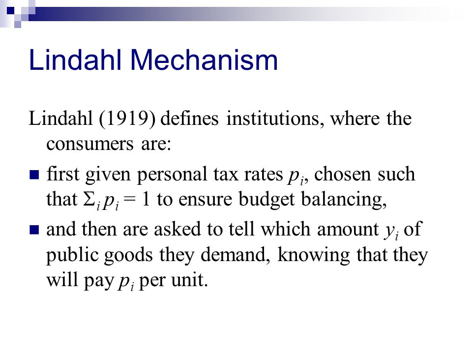 Lindahl Mechanism Lindahl (1919) defines institutions, where the consumers are: first given personal tax rates p i, chosen such that  i p i = 1 to ensure budget balancing, and then are asked to tell which amount y i of public goods they demand, knowing that they will pay p i per unit.