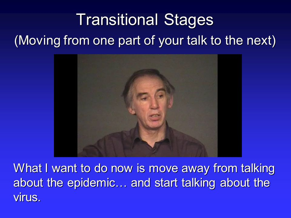 Transitional Stages (Moving from one part of your talk to the next) What I want to do now is move away from talking about the epidemic… and start talking about the virus.