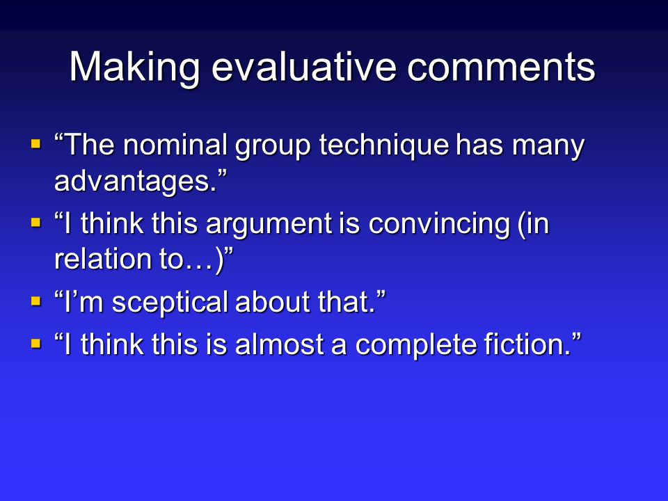Making evaluative comments  The nominal group technique has many advantages.  I think this argument is convincing (in relation to…)  I'm sceptical about that.  I think this is almost a complete fiction.