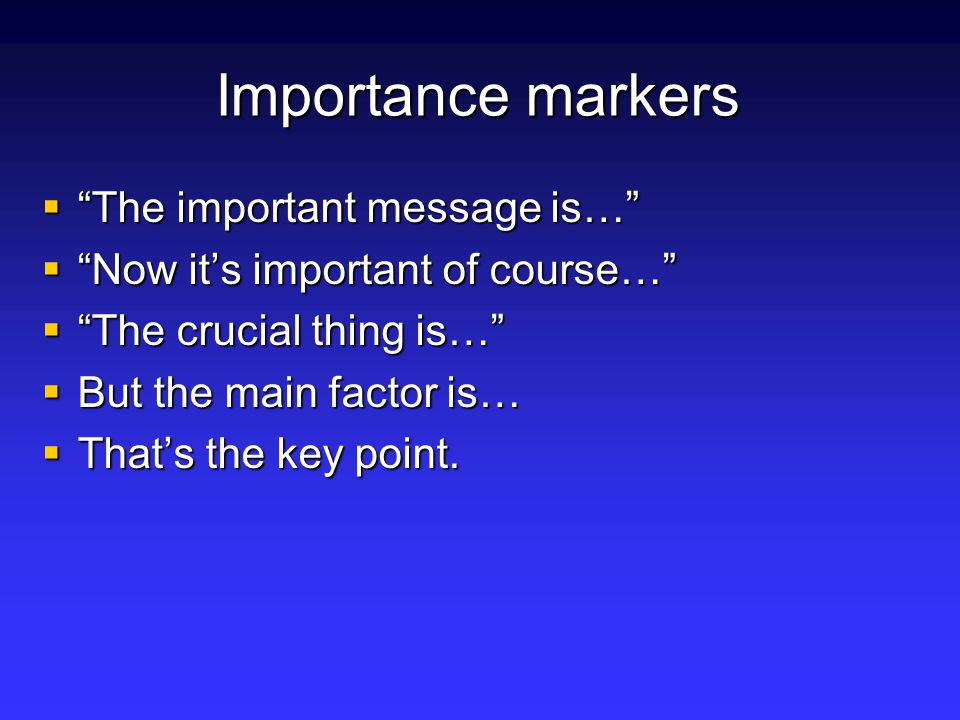 Importance markers  The important message is…  Now it's important of course…  The crucial thing is…  But the main factor is…  That's the key point.