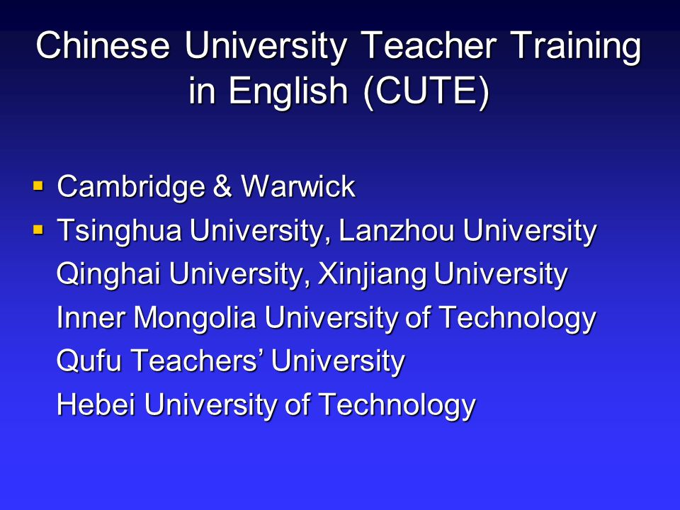 Chinese University Teacher Training in English (CUTE)  Cambridge & Warwick  Tsinghua University, Lanzhou University Qinghai University, Xinjiang University Qinghai University, Xinjiang University Inner Mongolia University of Technology Inner Mongolia University of Technology Qufu Teachers' University Qufu Teachers' University Hebei University of Technology Hebei University of Technology