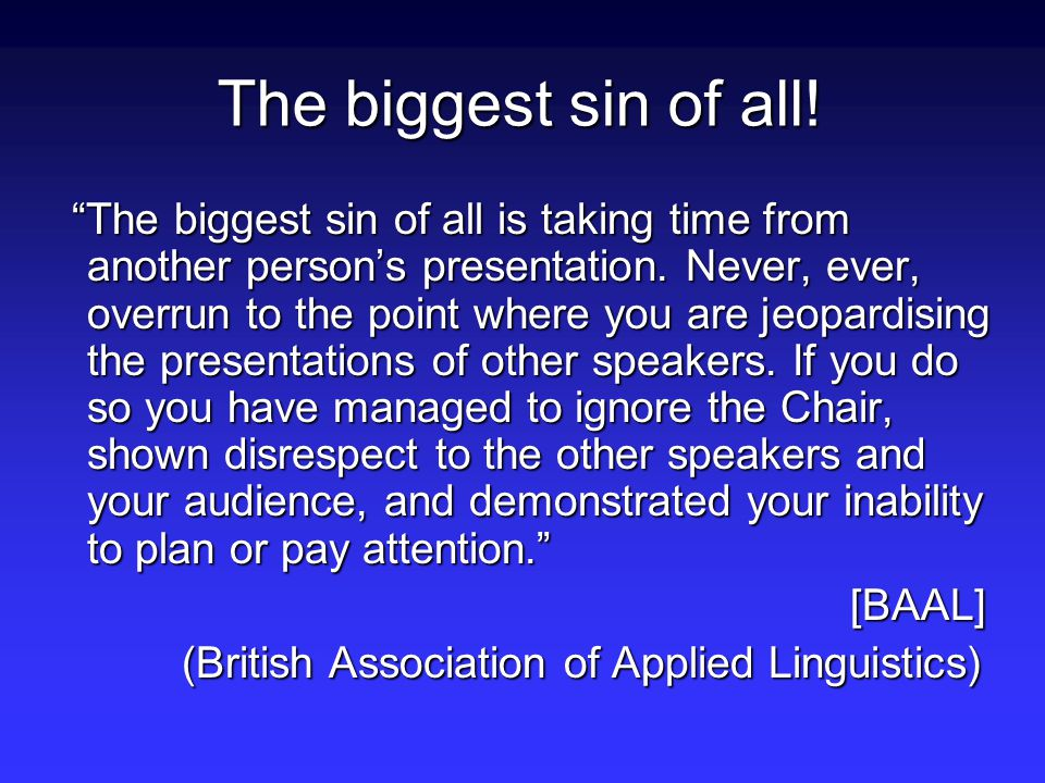 The biggest sin of all. The biggest sin of all is taking time from another person's presentation.