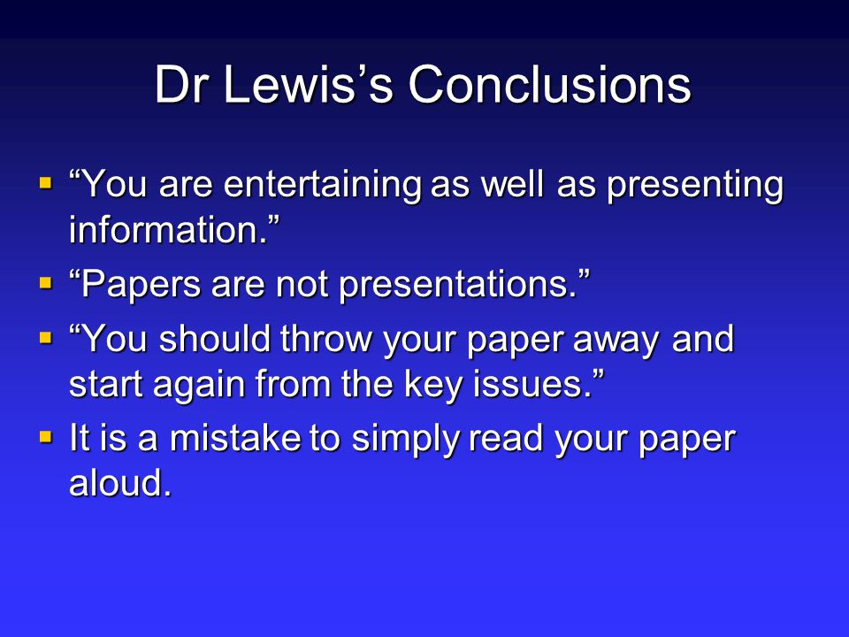 Dr Lewis's Conclusions  You are entertaining as well as presenting information.  Papers are not presentations.  You should throw your paper away and start again from the key issues.  It is a mistake to simply read your paper aloud.