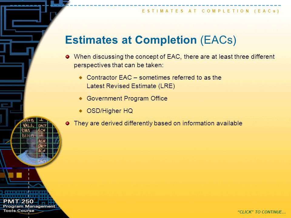 Estimates at Completion (EACs) When discussing the concept of EAC, there are at least three different perspectives that can be taken: Contractor EAC – sometimes referred to as the Latest Revised Estimate (LRE) Government Program Office OSD/Higher HQ They are derived differently based on information available E S T I M A T E S A T C O M P L E T I O N ( E A C s ) CLICK TO CONTINUE…