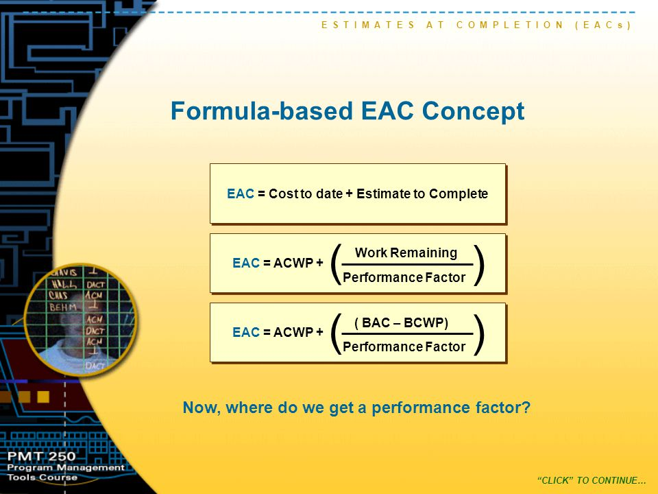 Formula-based EAC Concept E S T I M A T E S A T C O M P L E T I O N ( E A C s ) Now, where do we get a performance factor.