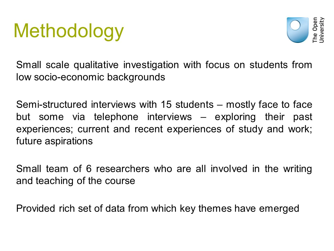 Methodology Small scale qualitative investigation with focus on students from low socio-economic backgrounds Semi-structured interviews with 15 students – mostly face to face but some via telephone interviews – exploring their past experiences; current and recent experiences of study and work; future aspirations Small team of 6 researchers who are all involved in the writing and teaching of the course Provided rich set of data from which key themes have emerged