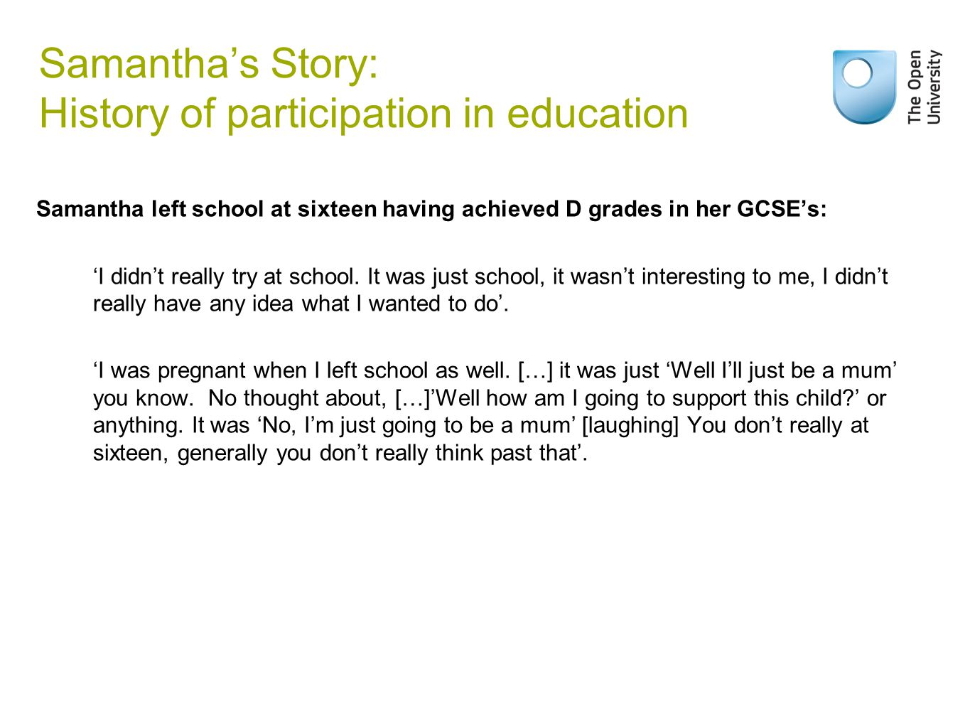 Samantha's Story: History of participation in education Samantha left school at sixteen having achieved D grades in her GCSE's: 'I didn't really try at school.
