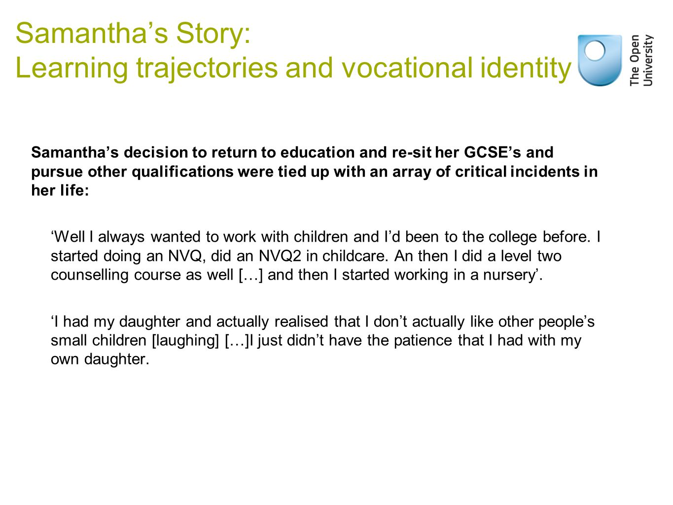 Samantha's Story: Learning trajectories and vocational identity Samantha's decision to return to education and re-sit her GCSE's and pursue other qualifications were tied up with an array of critical incidents in her life: 'Well I always wanted to work with children and I'd been to the college before.