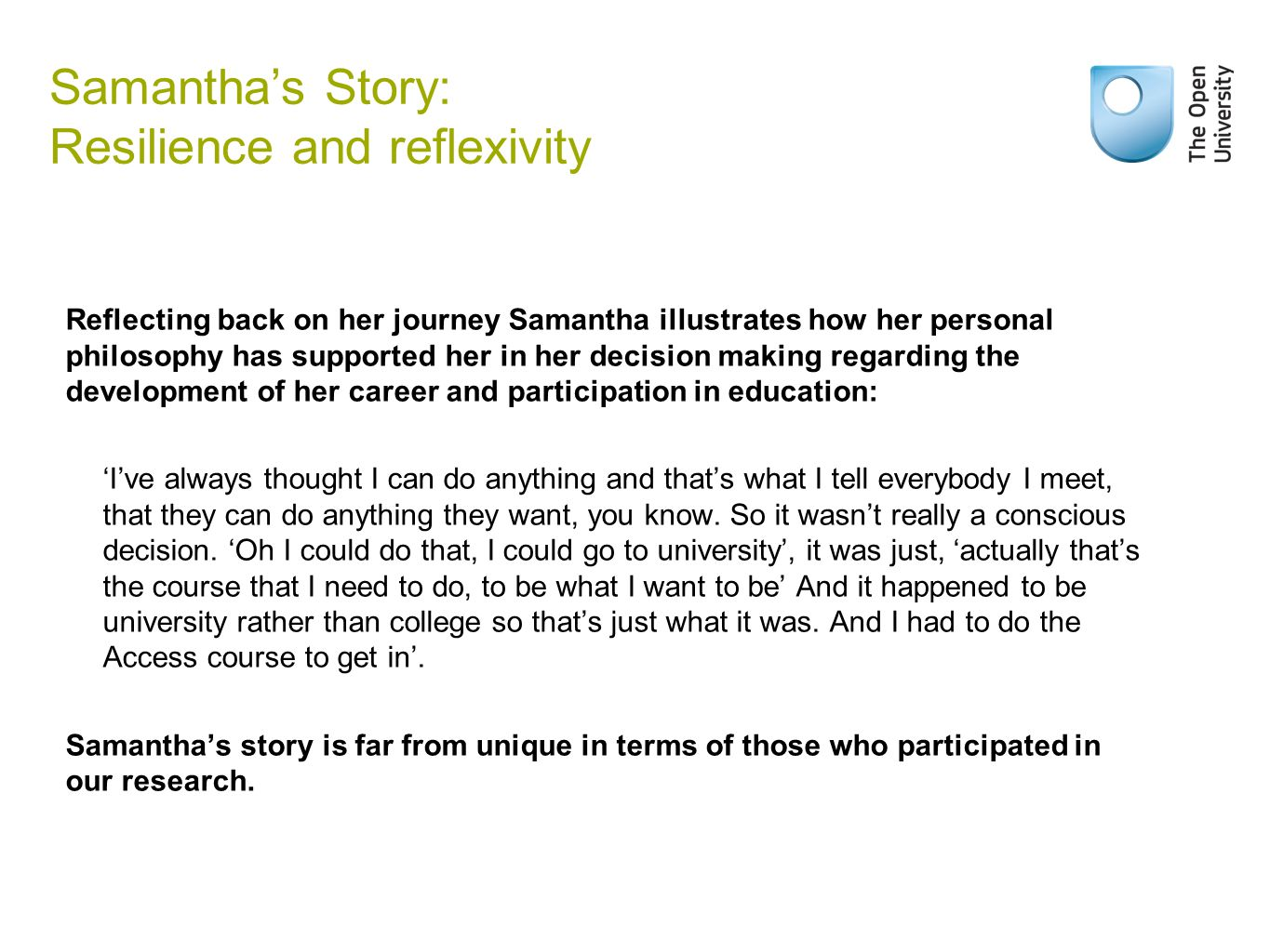 Reflecting back on her journey Samantha illustrates how her personal philosophy has supported her in her decision making regarding the development of her career and participation in education: 'I've always thought I can do anything and that's what I tell everybody I meet, that they can do anything they want, you know.