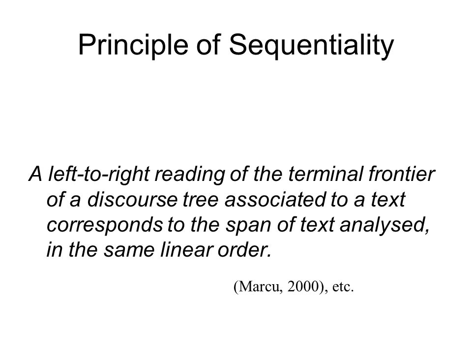 Principle of Sequentiality A left-to-right reading of the terminal frontier of a discourse tree associated to a text corresponds to the span of text analysed, in the same linear order.