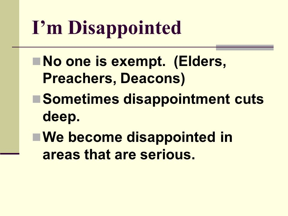 I'm Disappointed No one is exempt. (Elders, Preachers, Deacons) Sometimes disappointment cuts deep. We become disappointed in areas that are serious.