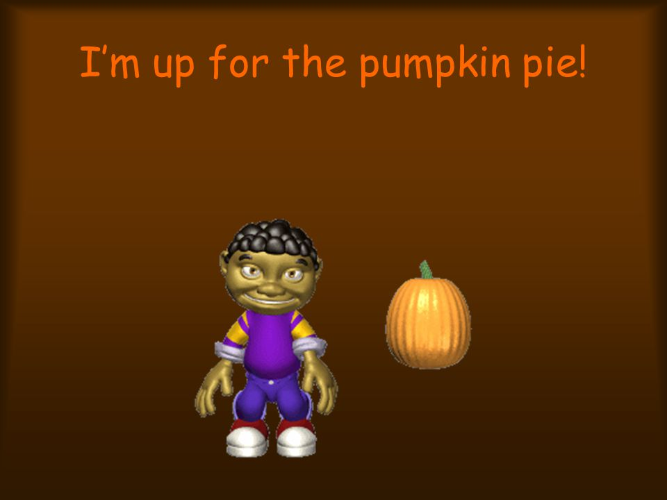 I'm up for the pumpkin pie!