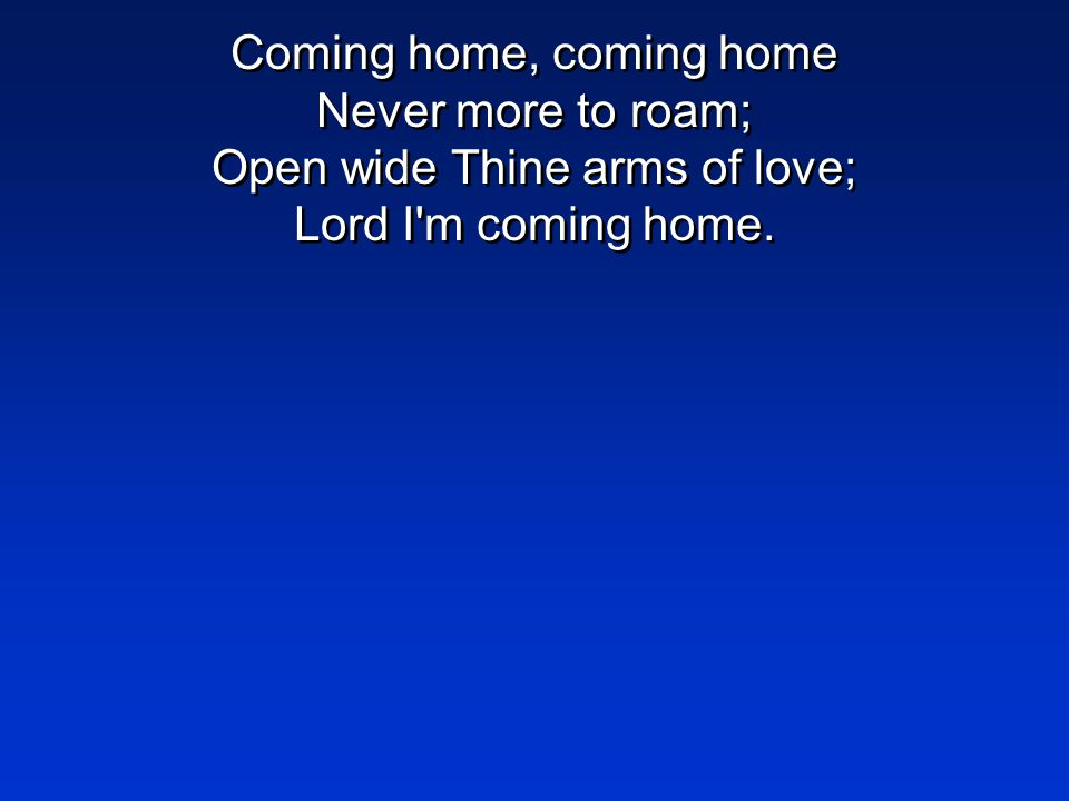 Coming home, coming home Never more to roam; Open wide Thine arms of love; Lord I'm coming home.