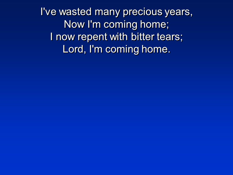 I've wasted many precious years, Now I'm coming home; I now repent with bitter tears; Lord, I'm coming home.