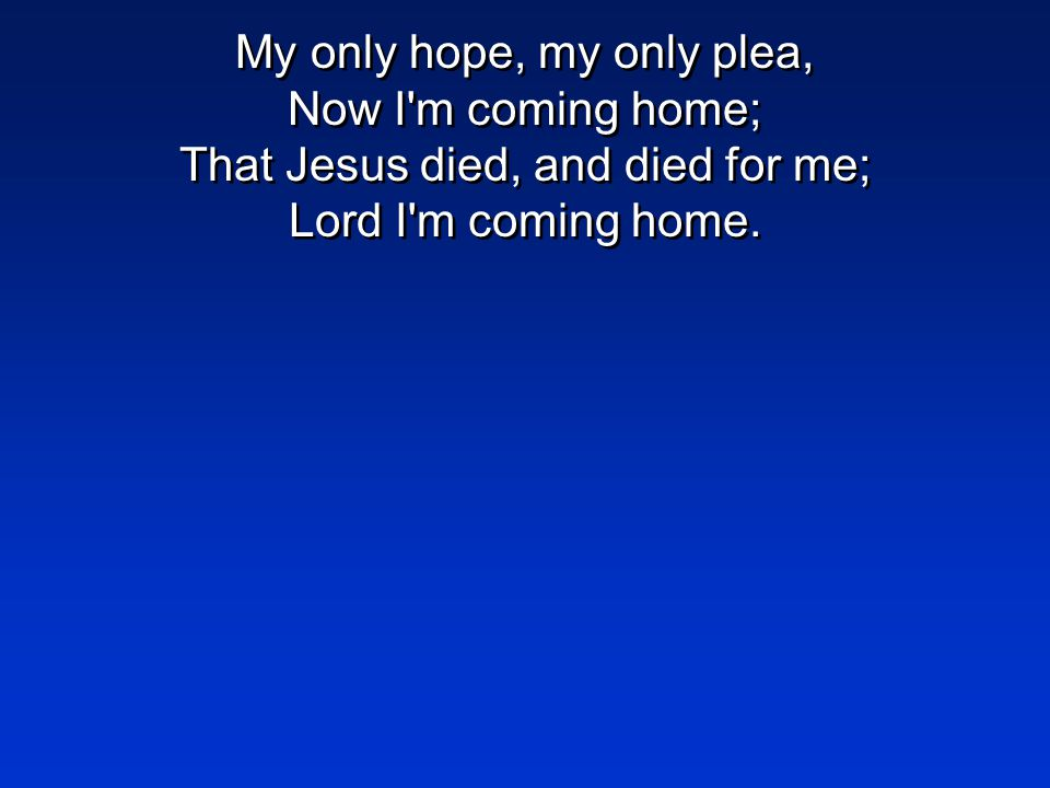 My only hope, my only plea, Now I'm coming home; That Jesus died, and died for me; Lord I'm coming home.