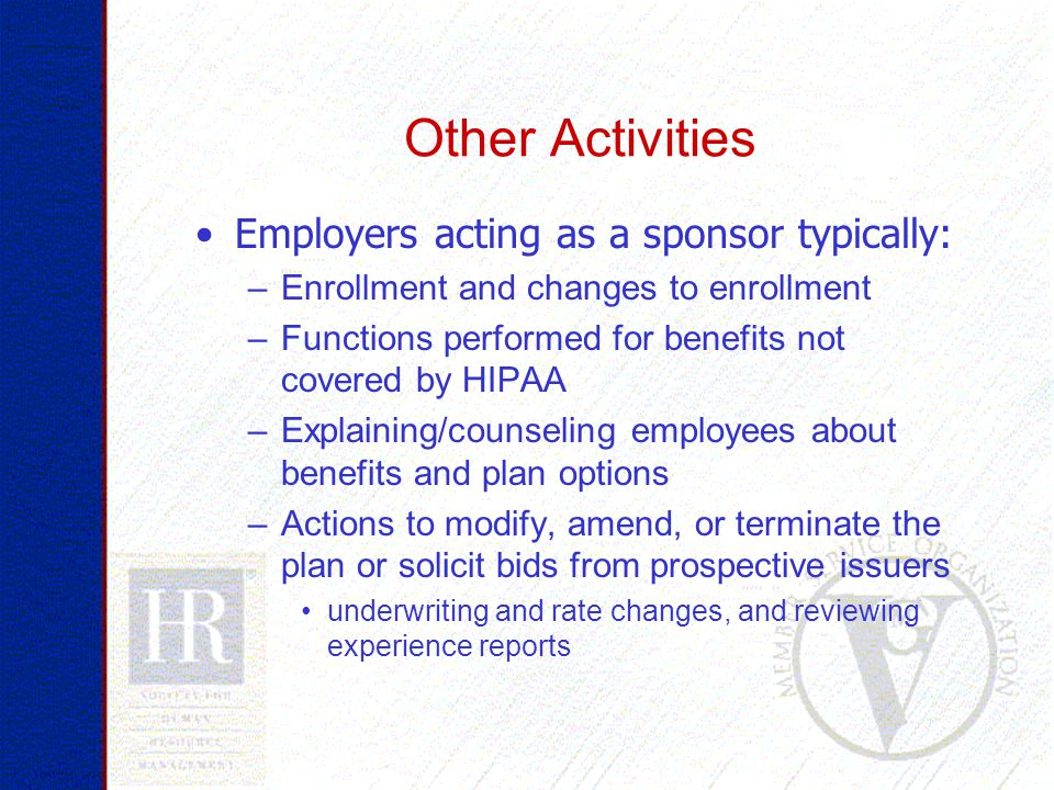 Other Activities Employers acting as a sponsor typically: –Enrollment and changes to enrollment –Functions performed for benefits not covered by HIPAA –Explaining/counseling employees about benefits and plan options –Actions to modify, amend, or terminate the plan or solicit bids from prospective issuers underwriting and rate changes, and reviewing experience reports