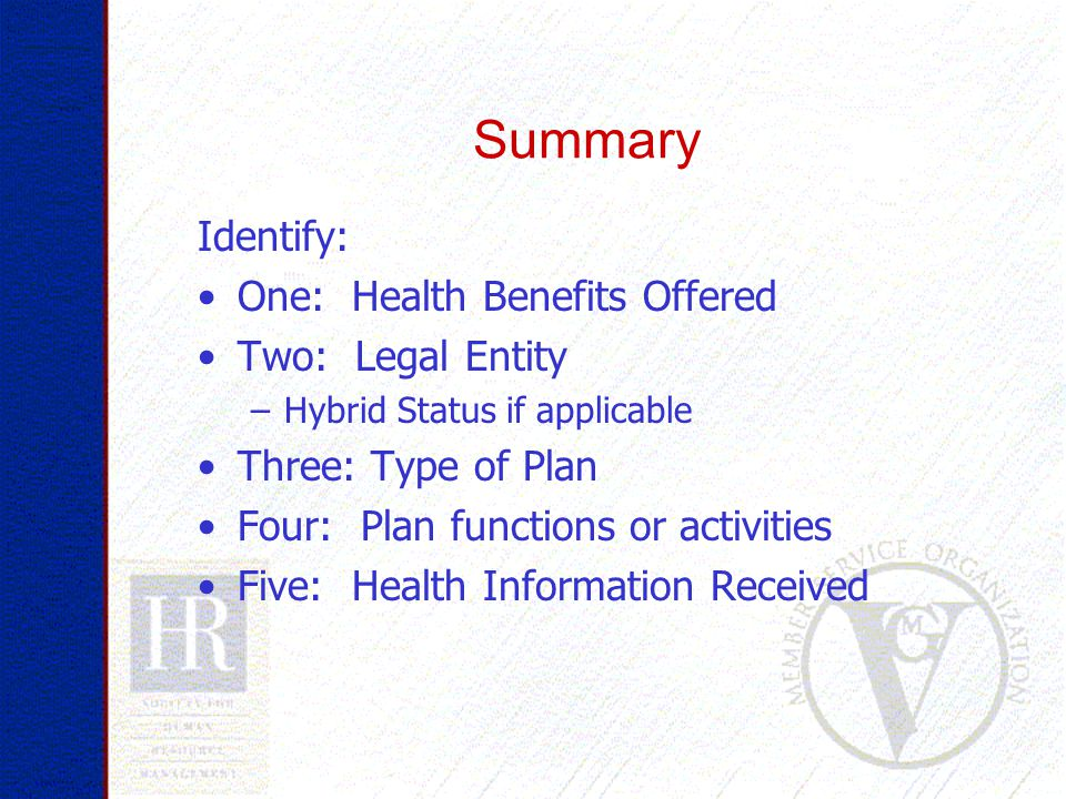 Summary Identify: One: Health Benefits Offered Two: Legal Entity –Hybrid Status if applicable Three: Type of Plan Four: Plan functions or activities Five: Health Information Received