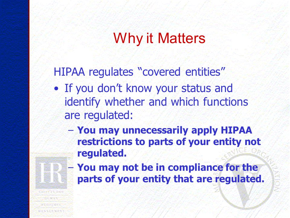 HIPAA regulates covered entities If you don't know your status and identify whether and which functions are regulated: –You may unnecessarily apply HIPAA restrictions to parts of your entity not regulated.