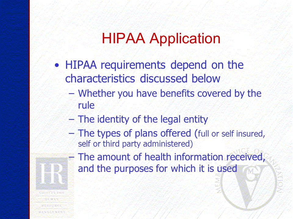 HIPAA Application HIPAA requirements depend on the characteristics discussed below –Whether you have benefits covered by the rule –The identity of the legal entity –The types of plans offered ( full or self insured, self or third party administered) –The amount of health information received, and the purposes for which it is used