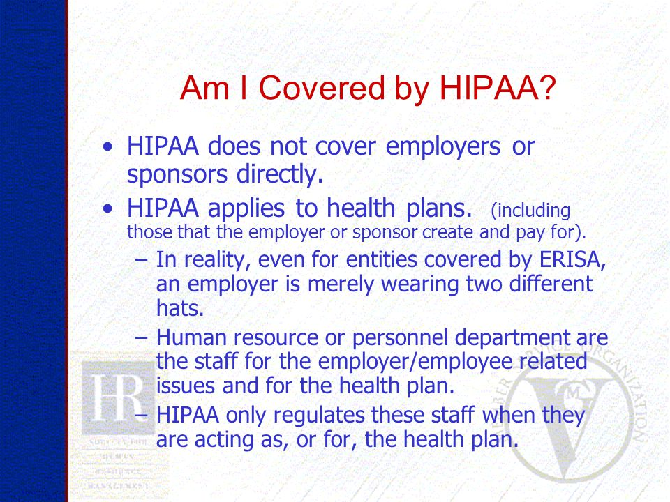 Am I Covered by HIPAA. HIPAA does not cover employers or sponsors directly.