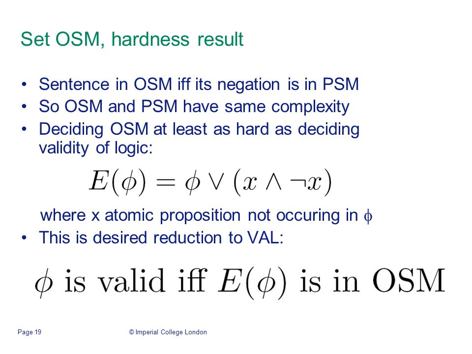 © Imperial College LondonPage 19 Set OSM, hardness result Sentence in OSM iff its negation is in PSM So OSM and PSM have same complexity Deciding OSM at least as hard as deciding validity of logic: where x atomic proposition not occuring in  This is desired reduction to VAL:
