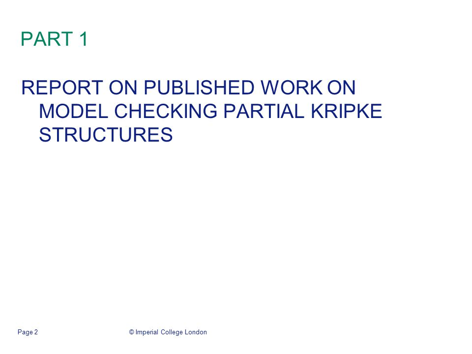 © Imperial College LondonPage 2 PART 1 REPORT ON PUBLISHED WORK ON MODEL CHECKING PARTIAL KRIPKE STRUCTURES