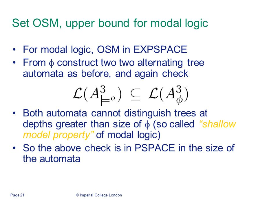 © Imperial College LondonPage 21 Set OSM, upper bound for modal logic For modal logic, OSM in EXPSPACE From  construct two two alternating tree automata as before, and again check Both automata cannot distinguish trees at depths greater than size of  (so called shallow model property of modal logic) So the above check is in PSPACE in the size of the automata