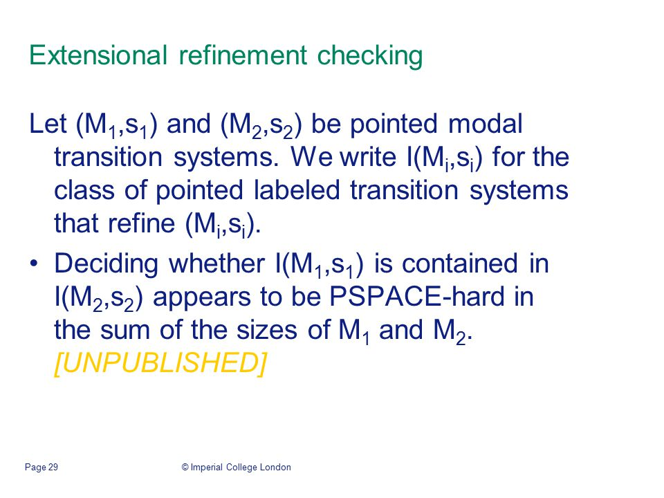 © Imperial College LondonPage 29 Extensional refinement checking Let (M 1,s 1 ) and (M 2,s 2 ) be pointed modal transition systems.