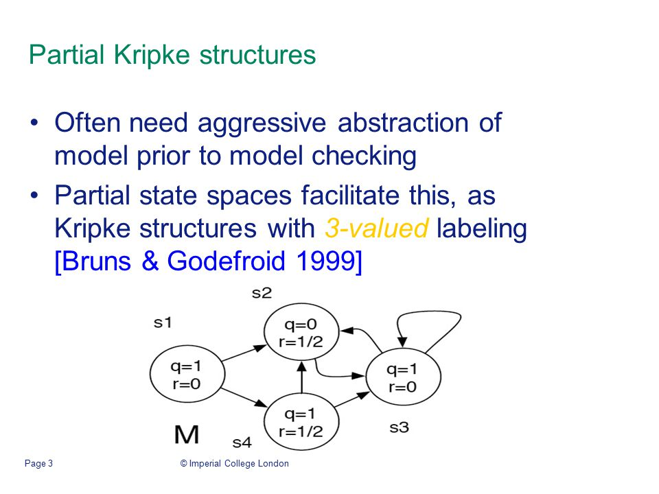 © Imperial College LondonPage 3 Partial Kripke structures Often need aggressive abstraction of model prior to model checking Partial state spaces facilitate this, as Kripke structures with 3-valued labeling [Bruns & Godefroid 1999]