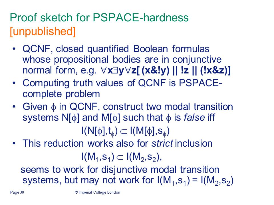 © Imperial College LondonPage 30 Proof sketch for PSPACE-hardness [unpublished] QCNF, closed quantified Boolean formulas whose propositional bodies are in conjunctive normal form, e.g.