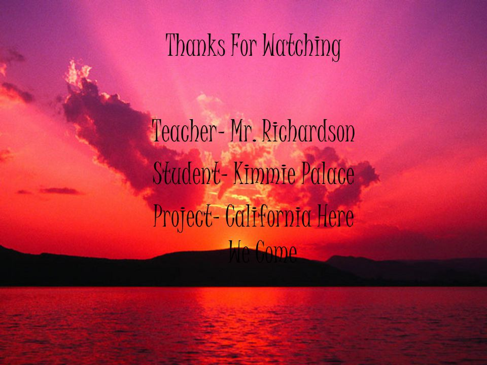 Thanks For Watching Teacher- Mr. Richardson Student- Kimmie Palace Project- California Here We Come