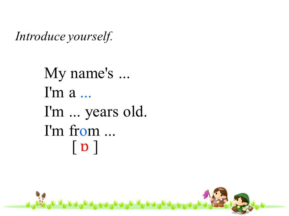 Hello.My name is... and I m... years old. I m from...