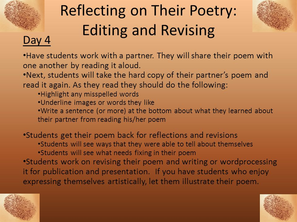 Reflecting on Their Poetry: Editing and Revising Day 4 Have students work with a partner. They will share their poem with one another by reading it al
