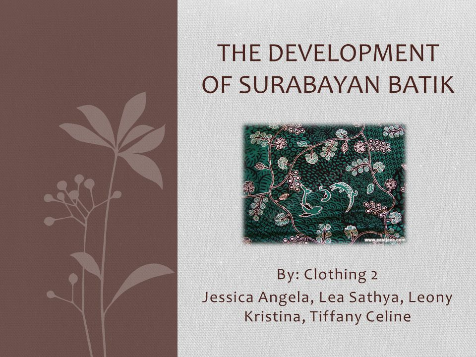 By: Clothing 2 Jessica Angela, Lea Sathya, Leony Kristina, Tiffany Celine THE DEVELOPMENT OF SURABAYAN BATIK