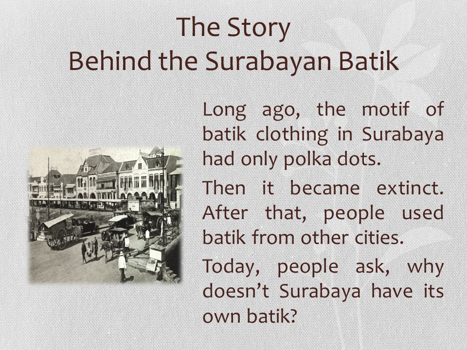 The Story Behind the Surabayan Batik Long ago, the motif of batik clothing in Surabaya had only polka dots.