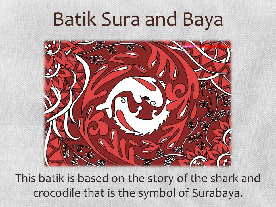 Batik Sura and Baya This batik is based on the story of the shark and crocodile that is the symbol of Surabaya.