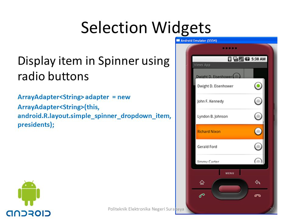 Selection Widgets Display item in Spinner using radio buttons ArrayAdapter adapter = new ArrayAdapter (this, android.R.layout.simple_spinner_dropdown_item, presidents); 20Politeknik Elektronika Negeri Surabaya