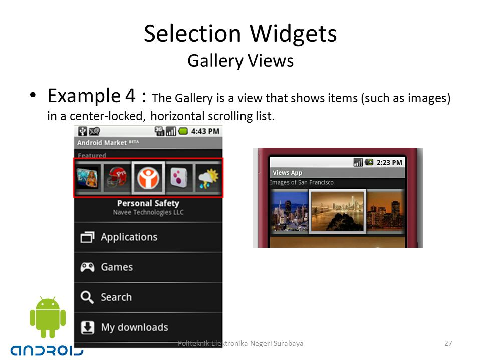 Selection Widgets Gallery Views Example 4 : The Gallery is a view that shows items (such as images) in a center-locked, horizontal scrolling list.