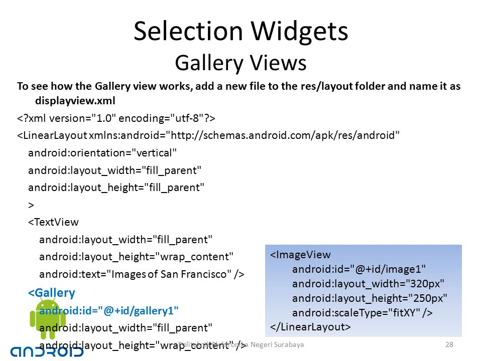 Selection Widgets Gallery Views To see how the Gallery view works, add a new file to the res/layout folder and name it as displayview.xml <LinearLayout xmlns:android= http://schemas.android.com/apk/res/android android:orientation= vertical android:layout_width= fill_parent android:layout_height= fill_parent > <TextView android:layout_width= fill_parent android:layout_height= wrap_content android:text= Images of San Francisco /> <Gallery android:id= @+id/gallery1 android:layout_width= fill_parent android:layout_height= wrap_content /> <ImageView android:id= @+id/image1 android:layout_width= 320px android:layout_height= 250px android:scaleType= fitXY /> 28Politeknik Elektronika Negeri Surabaya