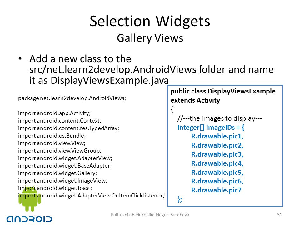 Selection Widgets Gallery Views Add a new class to the src/net.learn2develop.AndroidViews folder and name it as DisplayViewsExample.java package net.learn2develop.AndroidViews; import android.app.Activity; import android.content.Context; import android.content.res.TypedArray; import android.os.Bundle; import android.view.View; import android.view.ViewGroup; import android.widget.AdapterView; import android.widget.BaseAdapter; import android.widget.Gallery; import android.widget.ImageView; import android.widget.Toast; import android.widget.AdapterView.OnItemClickListener; public class DisplayViewsExample extends Activity { //---the images to display--- Integer[] imageIDs = { R.drawable.pic1, R.drawable.pic2, R.drawable.pic3, R.drawable.pic4, R.drawable.pic5, R.drawable.pic6, R.drawable.pic7 }; 31Politeknik Elektronika Negeri Surabaya