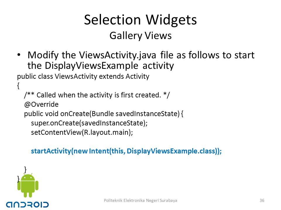 Selection Widgets Gallery Views Modify the ViewsActivity.java file as follows to start the DisplayViewsExample activity public class ViewsActivity extends Activity { /** Called when the activity is first created.