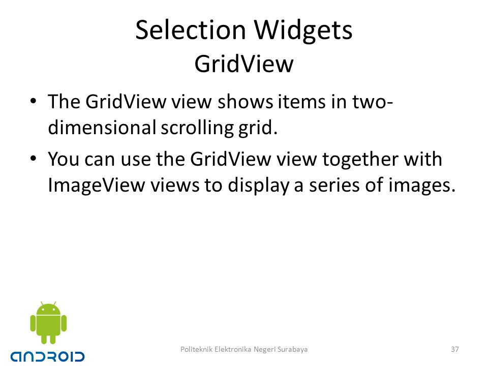 Selection Widgets GridView The GridView view shows items in two- dimensional scrolling grid.
