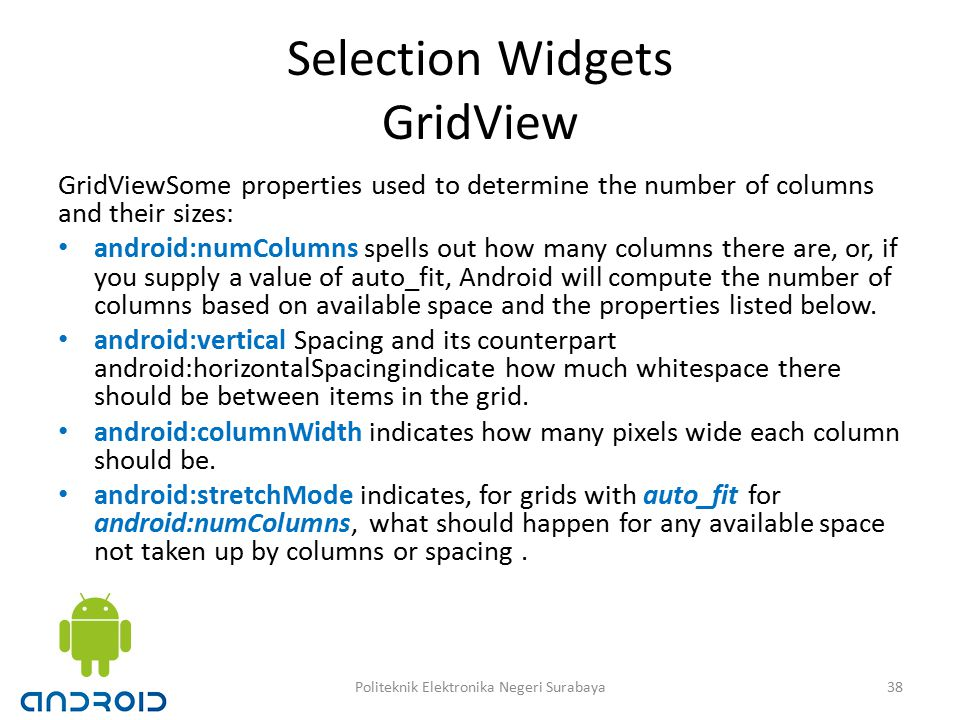 Selection Widgets GridView GridViewSome properties used to determine the number of columns and their sizes: android:numColumns spells out how many columns there are, or, if you supply a value of auto_fit, Android will compute the number of columns based on available space and the properties listed below.